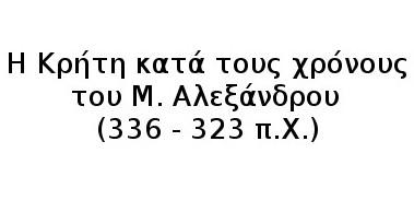 Η Κρήτη κατά τους χρόνους του Μ. Αλεξάνδρου  (336 – 323 π.Χ.)
